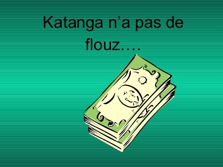 Katanga   n'a pas de flouz….