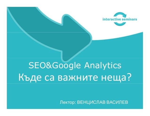 SEO&Google Analytics Къде са важните неща? Лектор: ВЕНЦИСЛАВ ВАСИЛЕВ