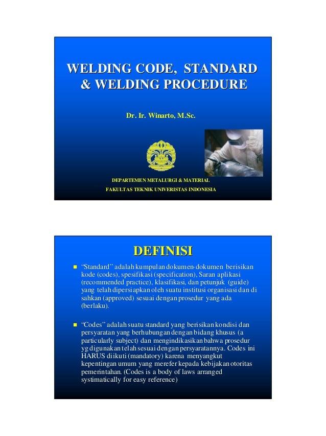 WELDING CODE, STANDARD & WELDING PROCEDURE Dr. Ir. Winarto, M.Sc.  DEPARTEMEN METALURGI & MATERIAL FAKULTAS TEKNIK UNIVERI...