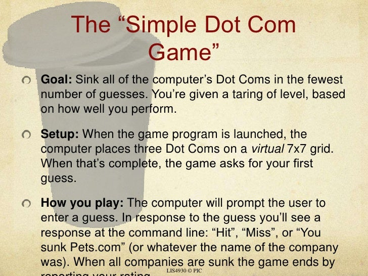 "The ""Simple Dot Com Game""<br />Goal: Sink all of the computer's Dot Coms in the fewest number of guesses. You're given a t..."