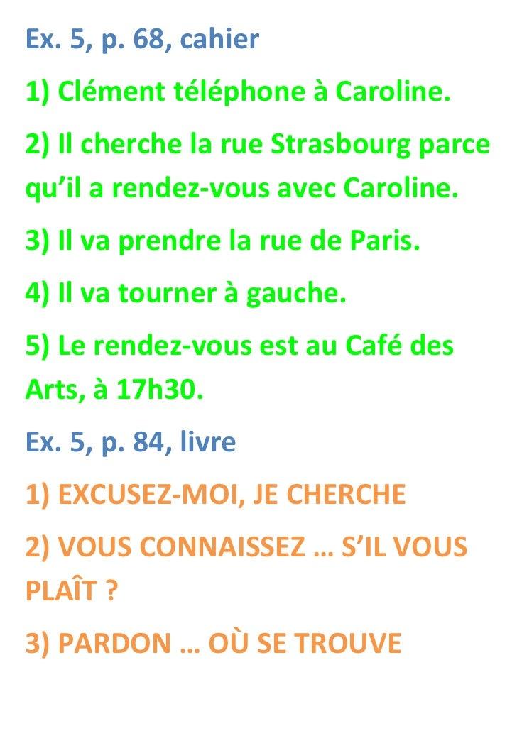 Ex. 5, p. 68, cahier1) Clément téléphone à Caroline.2) Il cherche la rue Strasbourg parcequ'il a rendez-vous avec Caroline...