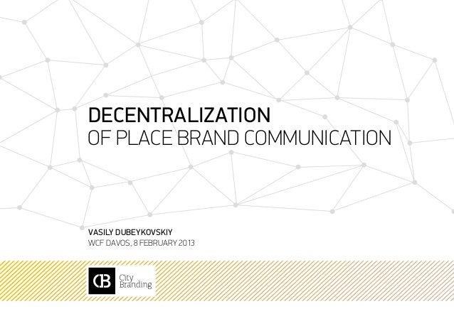Decentralizationof place brand communicationVasily DubeykovskiyWCF Davos, 8 february 2013