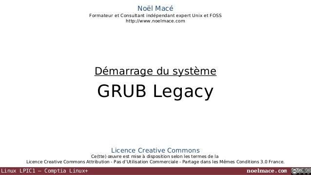 Noël Macé Formateur et Consultant indépendant expert Unix et FOSS http://www.noelmace.com  Démarrage du système  GRUB Lega...