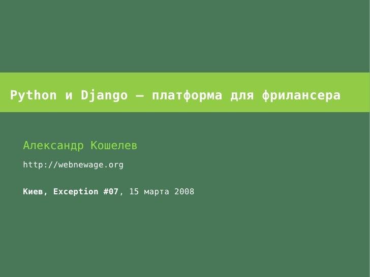 Python и Django – платформа для фрилансера    Александр Кошелев  http://webnewage.org    Киев, Exception #07, 15 марта 2008