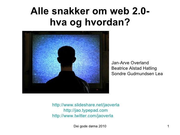 Alle snakker om web 2.0- hva og hvordan? Dei gode døma 2010 http://www.slideshare.net/jaoverla http://jao.typepad.com  htt...
