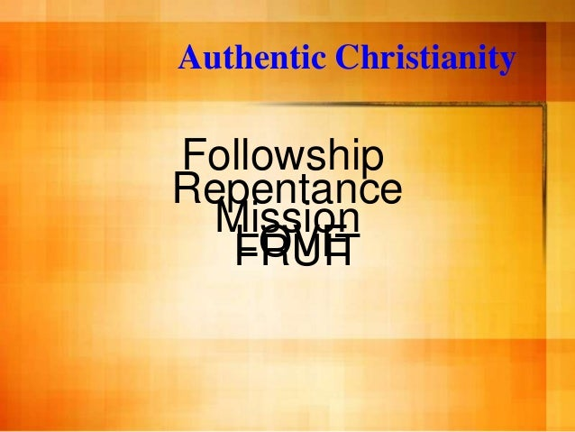 Authentic ChristianityFollowshipRepentance  Mission   LOVE   FRUIT