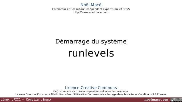 Noël Macé Formateur et Consultant indépendant expert Unix et FOSS http://www.noelmace.com  Démarrage du système  runlevels...