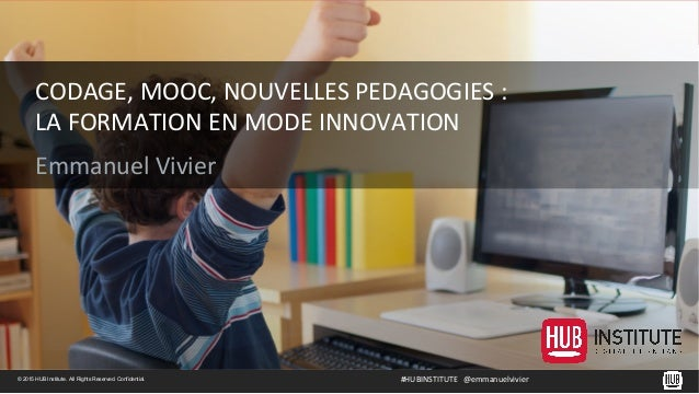 © 2015 HUB Institute. All Rights Reserved. Confidential. CODAGE,	   MOOC,	   NOUVELLES	   PEDAGOGIES	   :	    LA	   FORMAT...