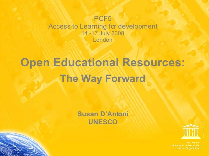 PCF5 Access to Learning for development 14 -17 July 2008 London Open Educational Resources: The Way Forward Susan D'Antoni...