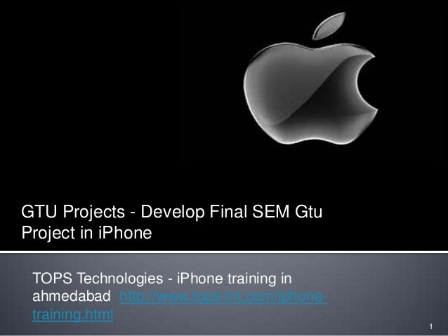 TOPS Technologies - iPhone training in ahmedabad http://www.tops-int.com/iphone- training.html 1 GTU Projects - Develop Fi...