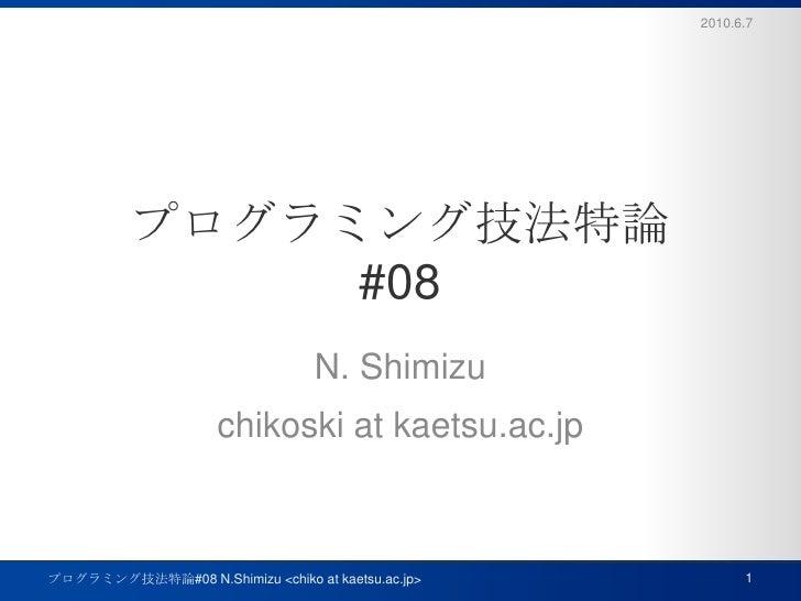 プログラミング技法特論#08<br />N. Shimizu<br />chikoski at kaetsu.ac.jp<br />2010.6.7<br />1<br />プログラミング技法特論#08 N.Shimizu <chiko at ...
