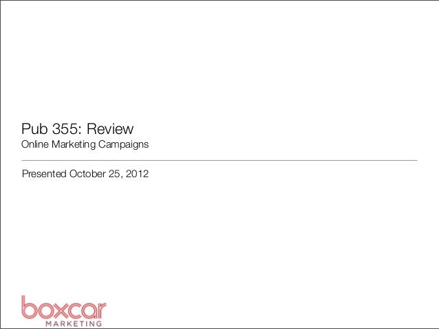 Pub 355: Review Online Marketing Campaigns Presented October 25, 2012