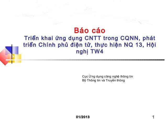 1 Báo cáo Triển khai ứng dụng CNTT trong CQNN, phát triển Chính phủ điện tử, thực hiện NQ 13, Hội nghị TW4 01/2013 Cục Ứng...