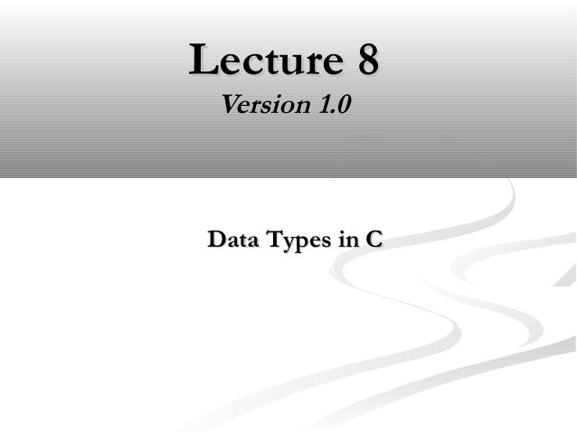 Lecture 8Lecture 8 Version 1.0Version 1.0 Data Types in CData Types in C