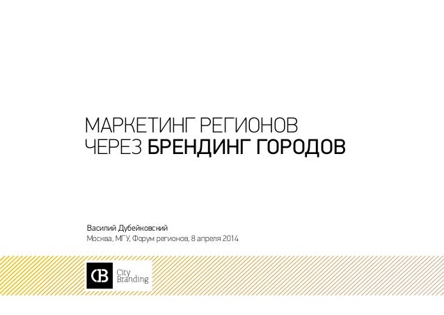 маркетинг регионов через брендинг городов Василий Дубейковский Москва, МГУ, Форум регионов, 8 апреля 2014