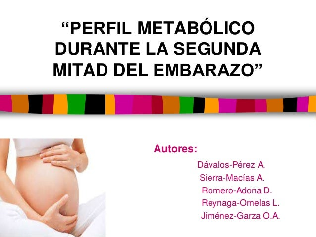 """""""PERFIL METABÓLICO DURANTE LA SEGUNDA MITAD DEL EMBARAZO"""" Autores: Dávalos-Pérez A. Sierra-Macías A. Romero-Adona D. Reyna..."""