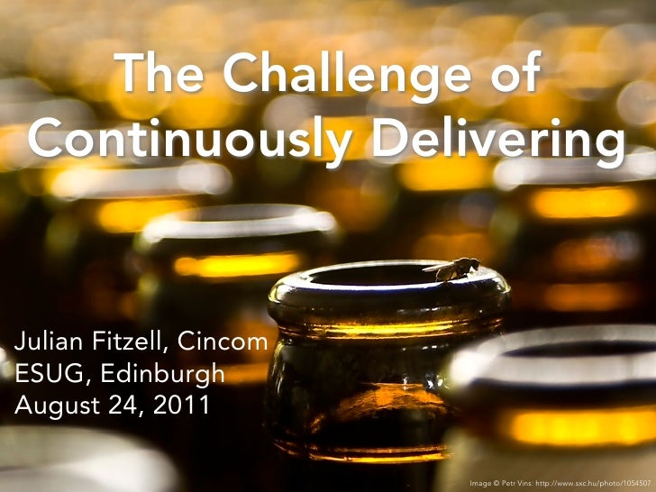 The Challenge of Continuously DeliveringJulian Fitzell, CincomESUG, EdinburghAugust 24, 2011                         Image...