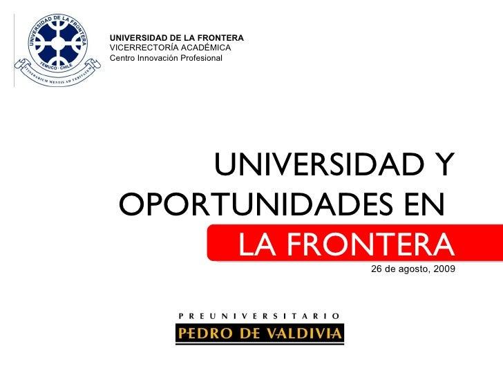UNIVERSIDAD Y OPORTUNIDADES EN  LA FRONTERA 26 de agosto, 2009 UNIVERSIDAD DE LA FRONTERA VICERRECTORÍA ACADÉMICA  Centro ...