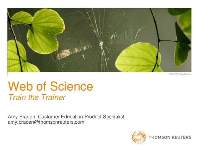 Amy Braden, Customer Education Product Specialist amy.braden@thomsonreuters.com Web of Science Train the Trainer
