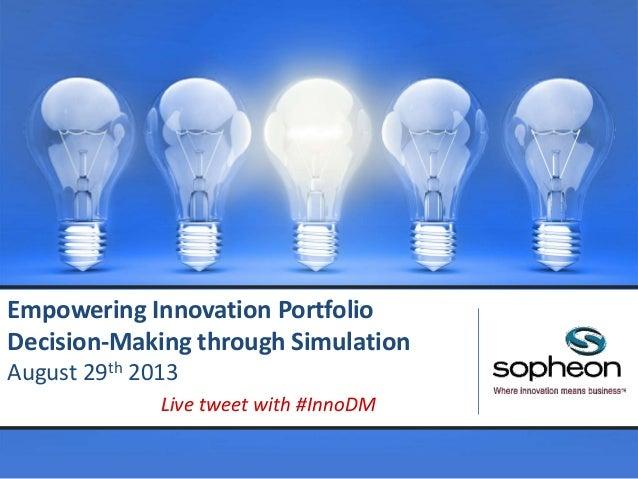 Empowering Innovation Portfolio Decision-Making through Simulation August 29th 2013 Live tweet with #InnoDM