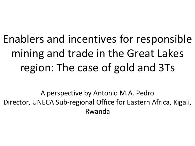 Enablers and incentives for responsible mining and trade in the Great Lakes region: The case of gold and 3Ts A perspective...
