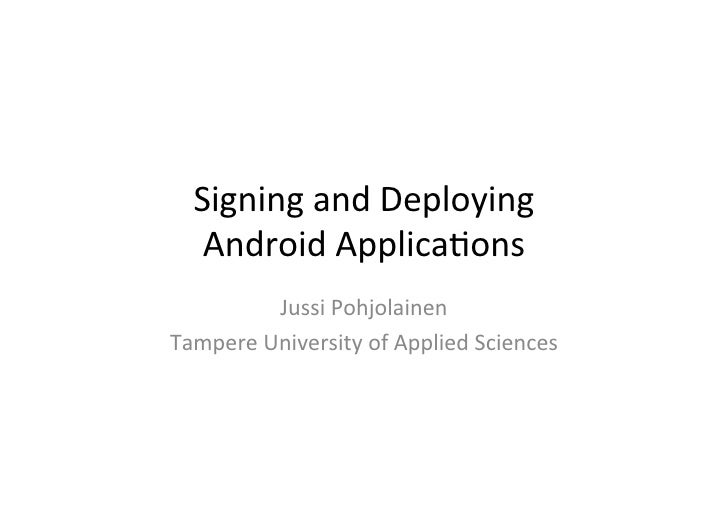 Signing and Deploying      Android Applica1ons             Jussi Pohjolainen Tampere University of A...