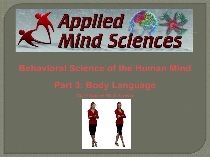 Behavioral Science of the Human Mind       Part 3: Body Language           ©2011 Applied Mind Sciences