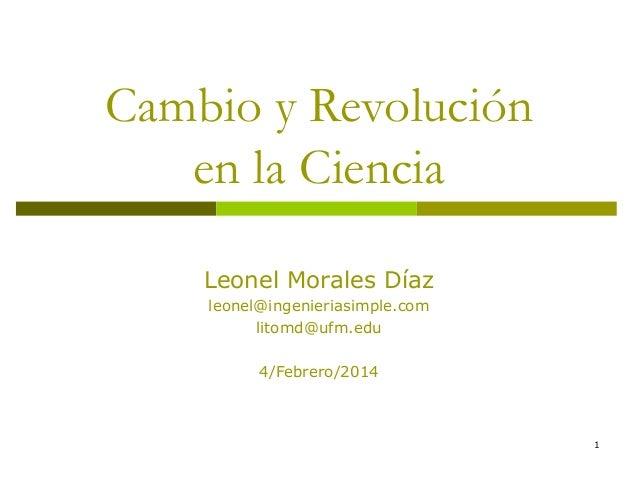 Cambio y Revolución en la Ciencia Leonel Morales Díaz leonel@ingenieriasimple.com litomd@ufm.edu 4/Febrero/2014  1