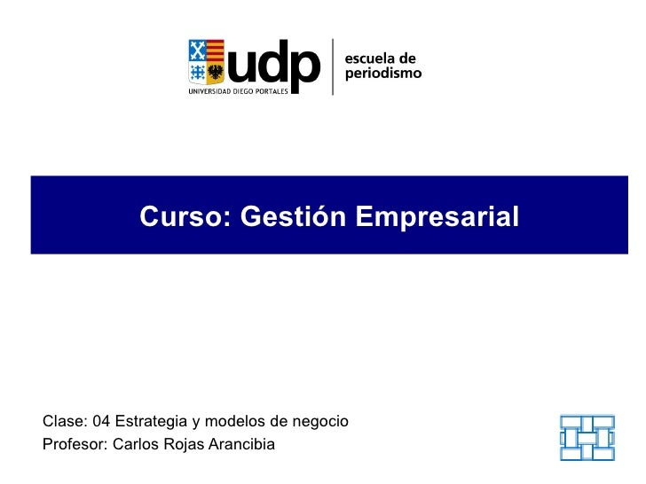 Curso: Gestión EmpresarialClase: 04 Estrategia y modelos de negocioProfesor: Carlos Rojas Arancibia