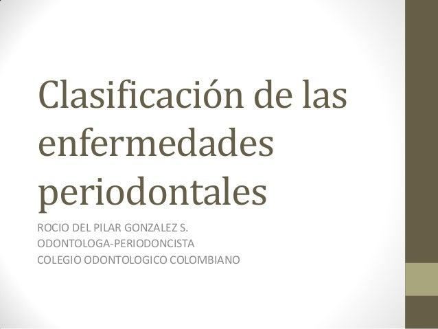 Clasificación de lasenfermedadesperiodontalesROCIO DEL PILAR GONZALEZ S.ODONTOLOGA-PERIODONCISTACOLEGIO ODONTOLOGICO COLOM...