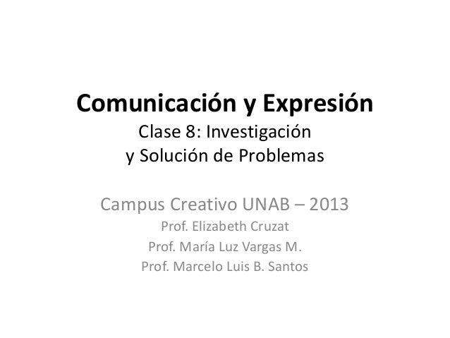 Comunicación y ExpresiónClase 8: Investigacióny Solución de ProblemasCampus Creativo UNAB – 2013Prof. Elizabeth CruzatProf...