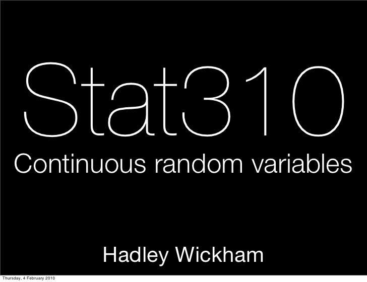 Stat310      Continuous random variables                               Hadley Wickham Thursday, 4 February 2010