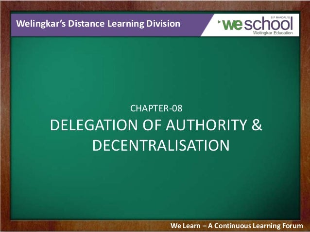 Welingkar's Distance Learning Division CHAPTER-08 DELEGATION OF AUTHORITY & DECENTRALISATION We Learn – A Continuous Learn...