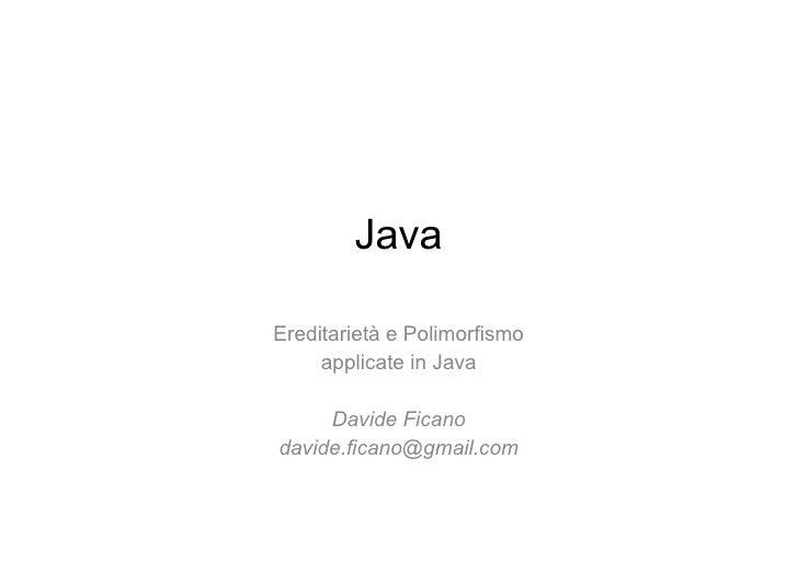 Java Ereditarietà e Polimorfismo applicate in Java Davide Ficano [email_address]