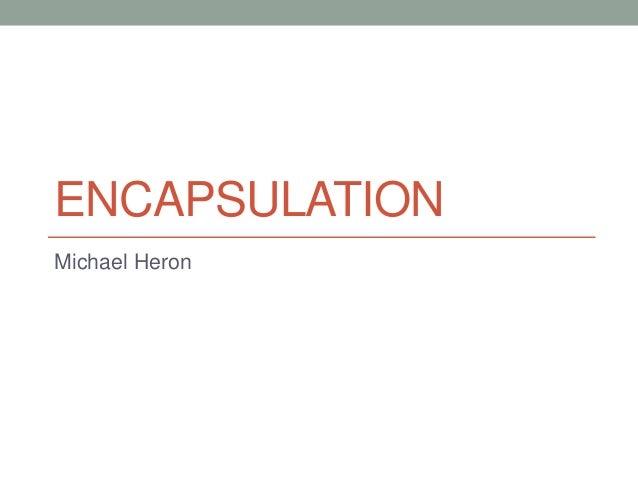 ENCAPSULATION Michael Heron