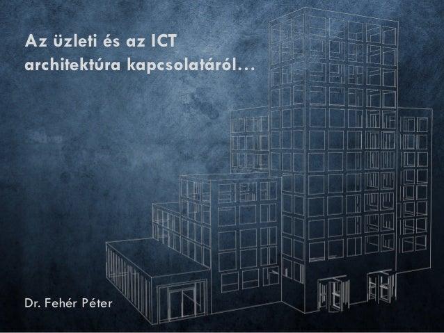 Az üzleti és az ICTarchitektúra kapcsolatáról…Dr. Fehér Péter