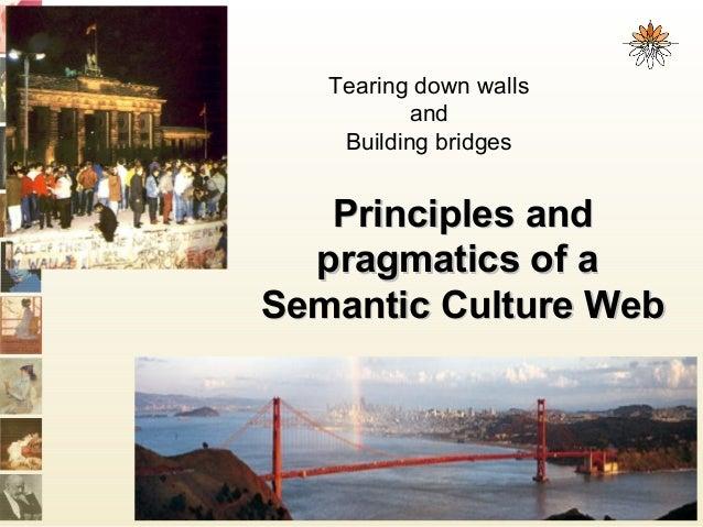 Principles andPrinciples and pragmatics of apragmatics of a Semantic Culture WebSemantic Culture Web Tearing down walls an...