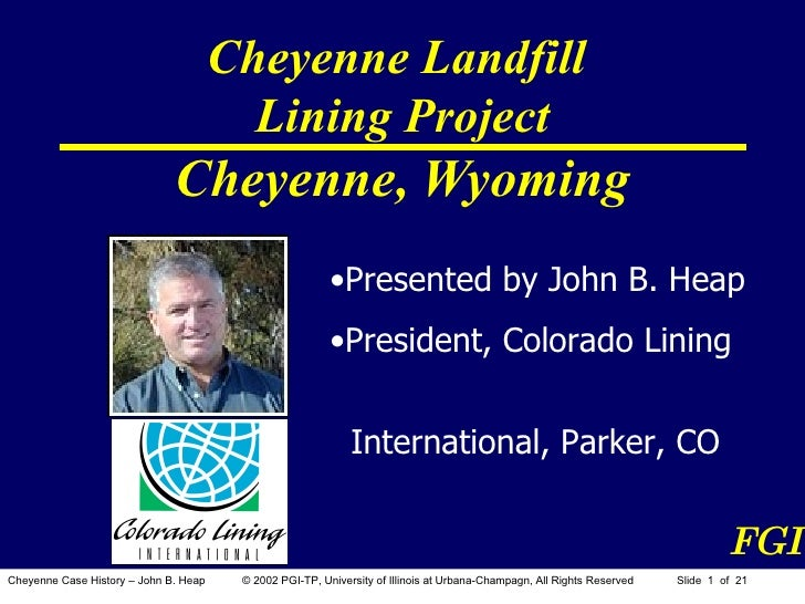 Cheyenne Landfill  Lining Project Cheyenne, Wyoming <ul><li>Presented by John B. Heap </li></ul><ul><li>President, Colorad...