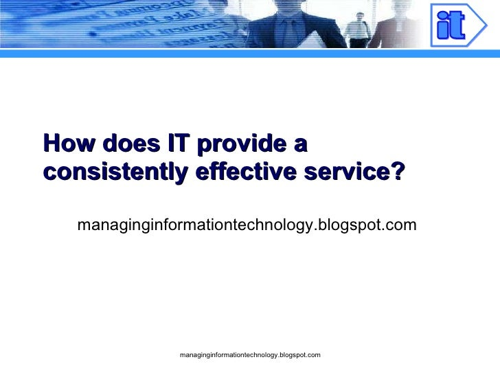 How does IT provide a consistently effective service? managinginformationtechnology.blogspot.com