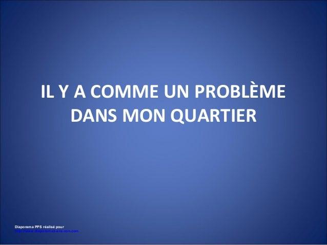IL Y A COMME UN PROBLÈME DANS MON QUARTIER  Diaporama PPS réalisé pour http://www.diaporamas-a-la-con.com
