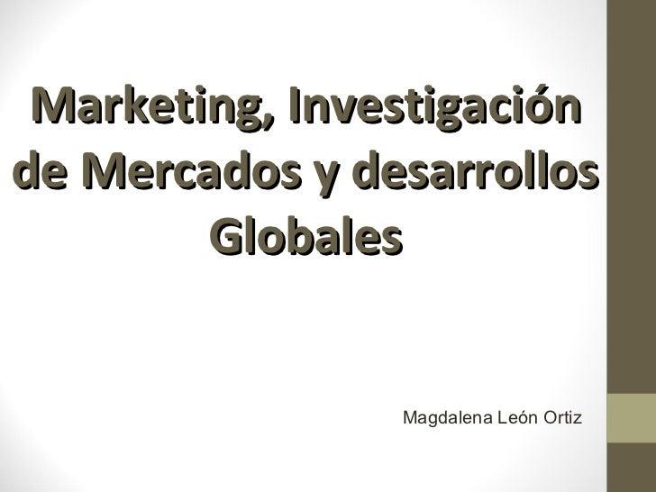 Marketing, Investigación de Mercados y desarrollos Globales Magdalena León Ortiz