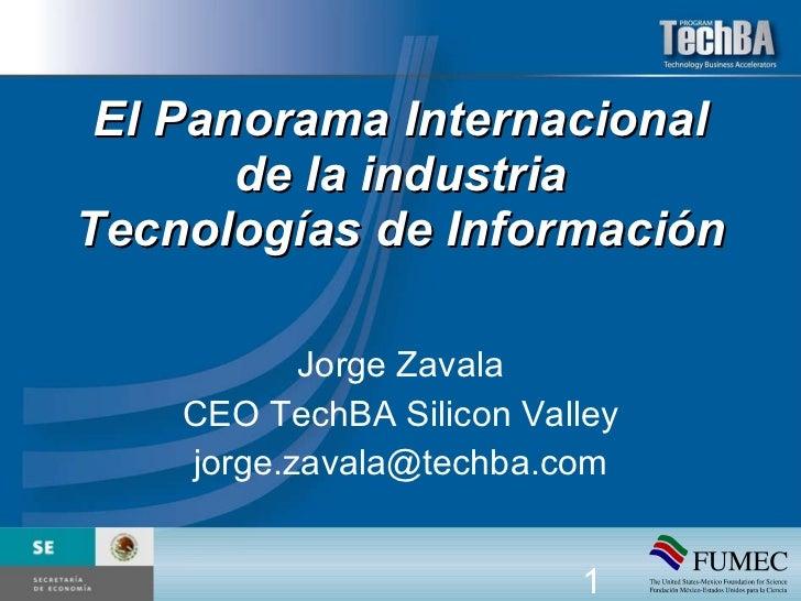 El Panorama Internacional de la industria Tecnologías de Información Jorge Zavala CEO TechBA Silicon Valley [email_address]