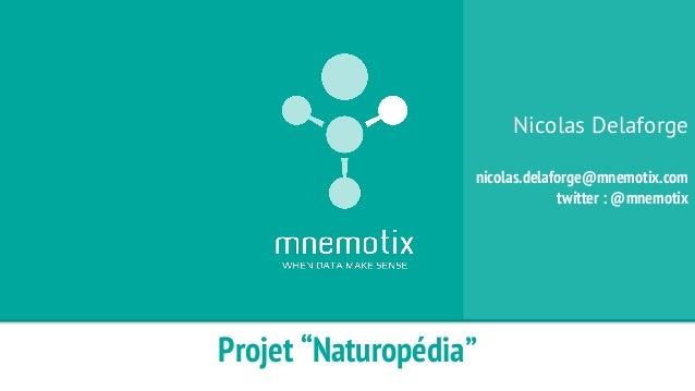 "Projet ""Naturopédia""  Nicolas Delaforge  nicolas.delaforge@mnemotix.com  twitter : @mnemotix"