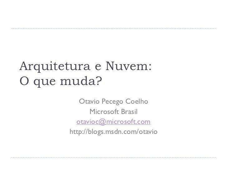 Arquitetura e Nuvem:O que muda?          Otavio Pecego Coelho              Microsoft Brasil         otavioc@microsoft.com ...