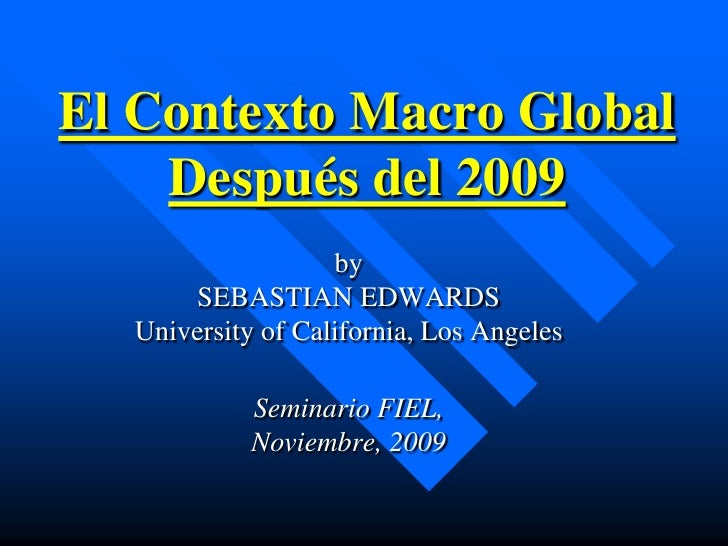 El Contexto Macro Global     Después del 2009                    by       SEBASTIAN EDWARDS   University of California, Lo...