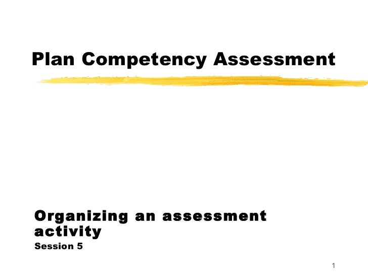 Plan Competency Assessment Organizing an assessment activity Session 5