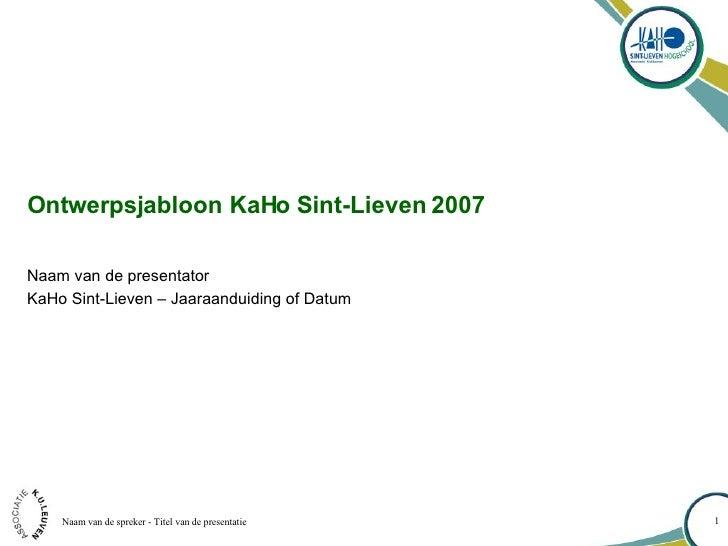 Ontwerpsjabloon KaHo Sint-Lieven 2007 Naam van de presentator KaHo Sint-Lieven – Jaaraanduiding of Datum