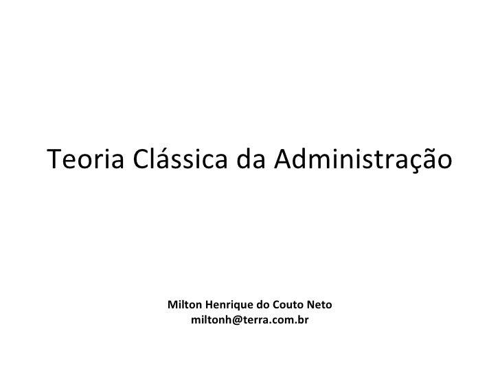 Teoria Clássica da Administração         Milton Henrique do Couto Neto             miltonh@terra.com.br