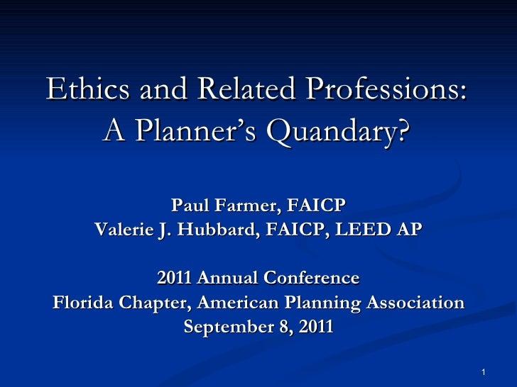 Ethics and Related Professions: A Planner's Quandary? Paul Farmer, FAICP Valerie J. Hubbard, FAICP, LEED AP 2011 Annual Co...