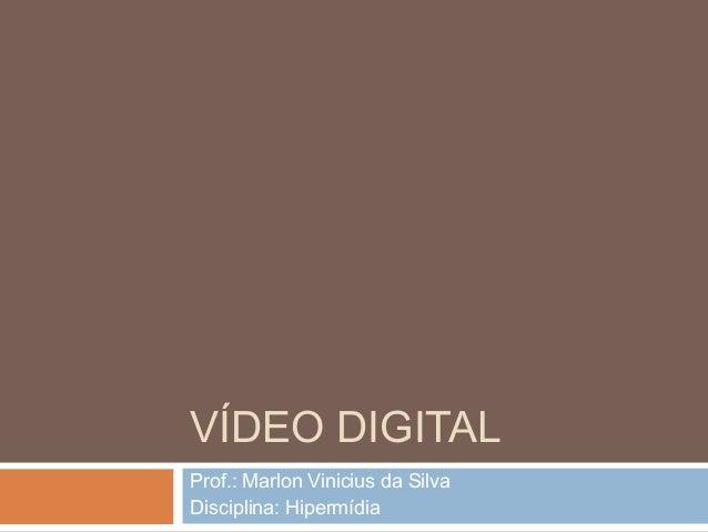 VÍDEO DIGITAL Prof.: Marlon Vinicius da Silva Disciplina: Hipermídia